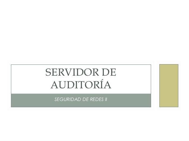 SERVIDOR DE AUDITORÍA SEGURIDAD DE REDES II