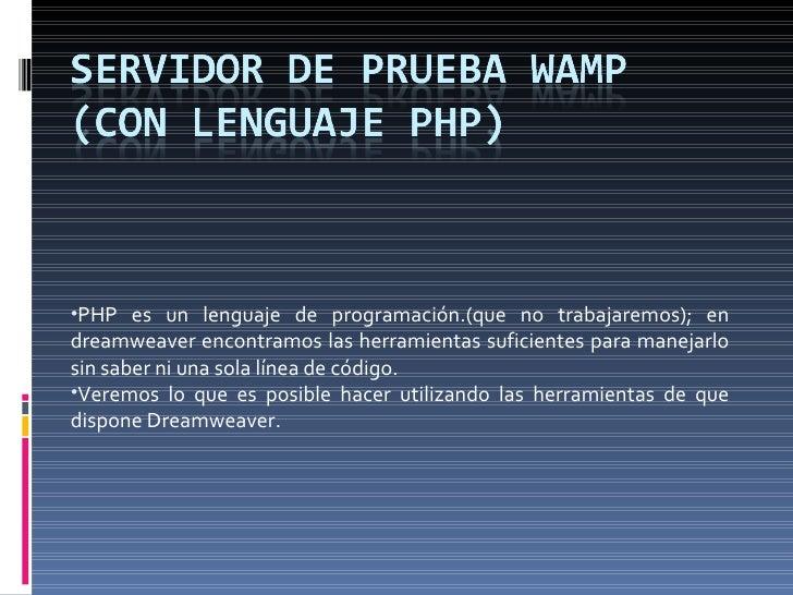 <ul><li>PHP es un lenguaje de programación.(que no trabajaremos); en dreamweaver encontramos las herramientas suficientes ...