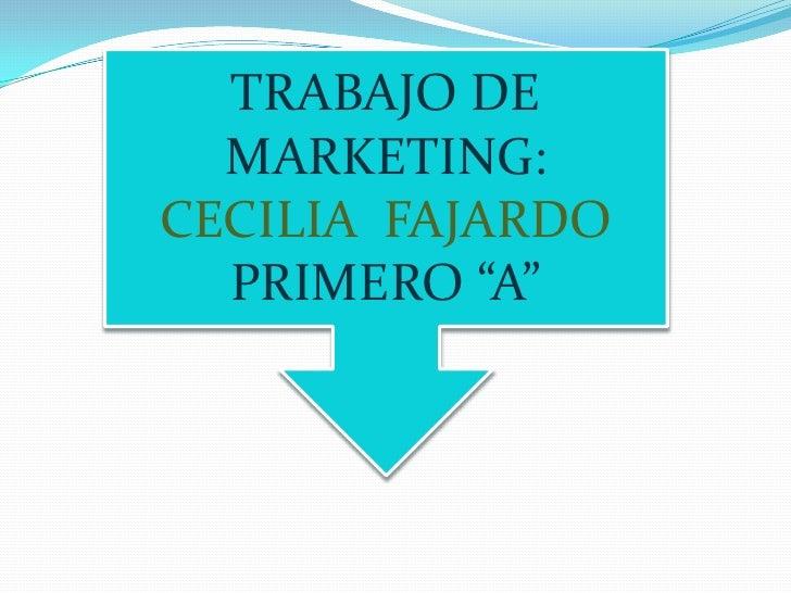 """TRABAJO DE<br />MARKETING:<br />CECILIA  FAJARDO<br />PRIMERO """"A""""<br />"""