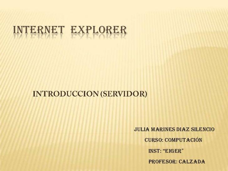 """INTERNET  EXPLORER<br />INTRODUCCION (SERVIDOR)<br />Julia Marines Diaz Silencio<br />Curso: Computación<br />INST: """"EIGER..."""
