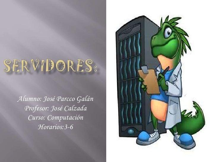 Servidores:<br />Alumno: José Parcco Galán<br />Profesor: José Calzada <br />Curso: Computación<br />Horarios:3-6<br />