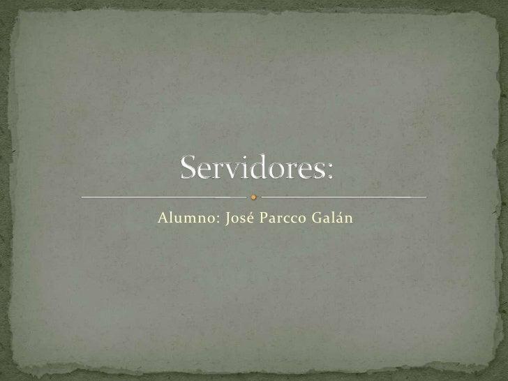 Alumno: José Parcco Galán<br />Servidores:<br />