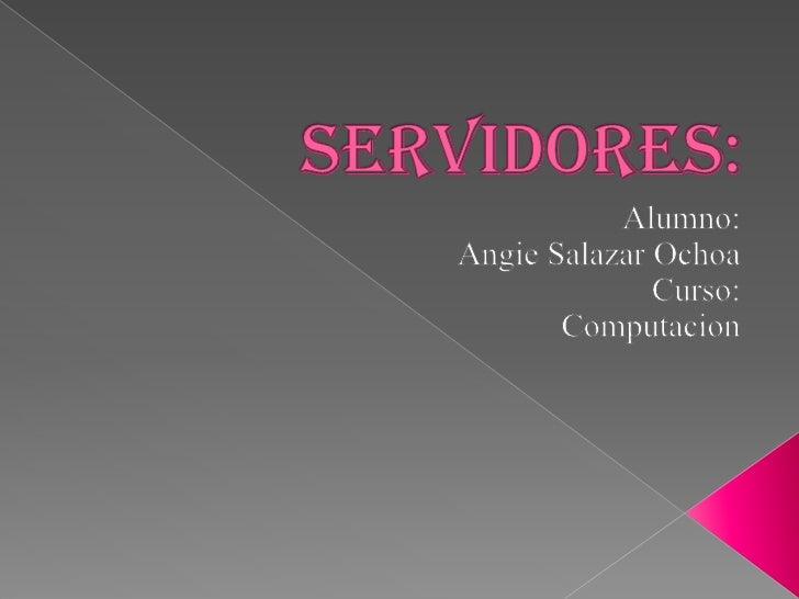 Servidores:<br />Alumno:<br />Angie Salazar Ochoa<br />Curso:<br />Computacion<br />