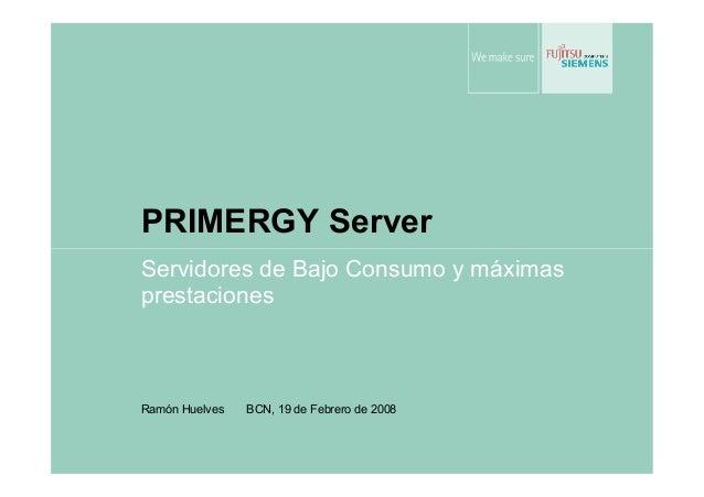 PRIMERGY Server Servidores de Bajo Consumo y máximas prestaciones Ramón Huelves BCN, 19 de Febrero de 2008