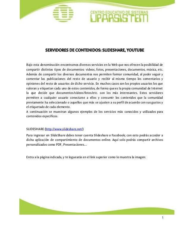 SERVIDORES DE CONTENIDOS: SLIDESHARE, YOUTUBE Bajo esta denominación encontramos diversos servicios en la Web qu...