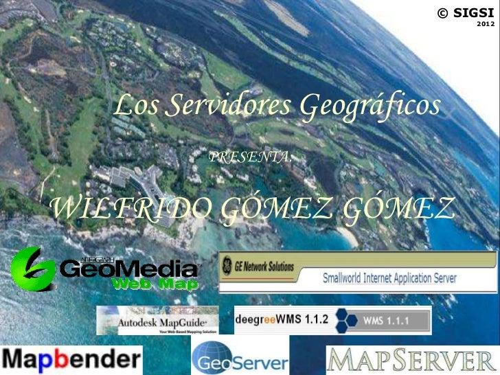 © SIGSI                                2012   Los Servidores Geográficos          PRESENTA:WILFRIDO GÓMEZ GÓMEZ
