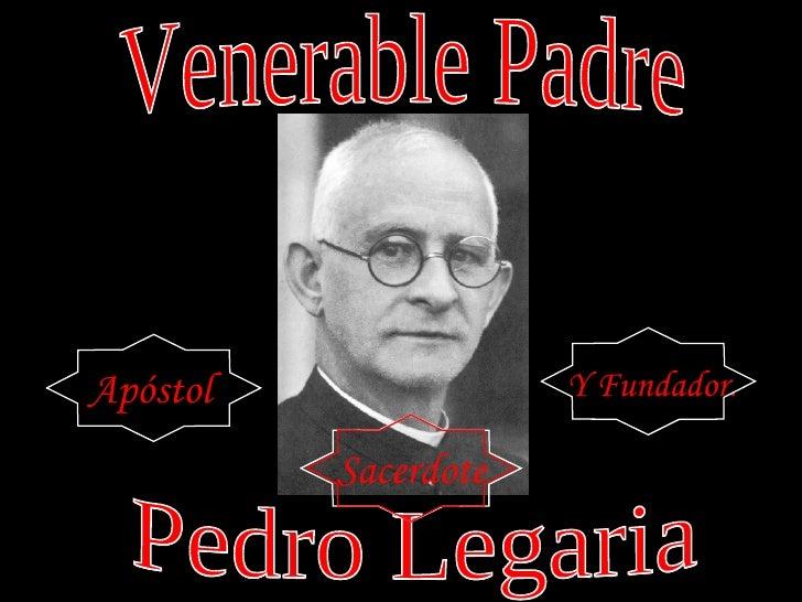 Venerable Padre Venerable Padre Apóstol Y Fundador. Pedro Legaria Pedro Legaria Sacerdote
