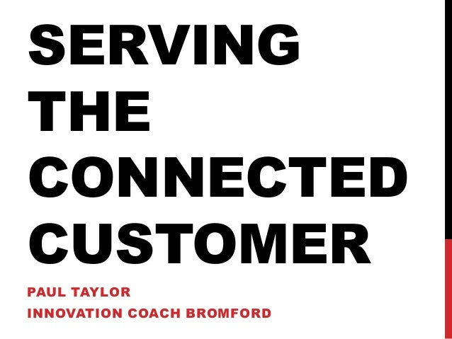 SERVING THE CONNECTED CUSTOMER PAUL TAYLOR INNOVATION COACH BROMFORD