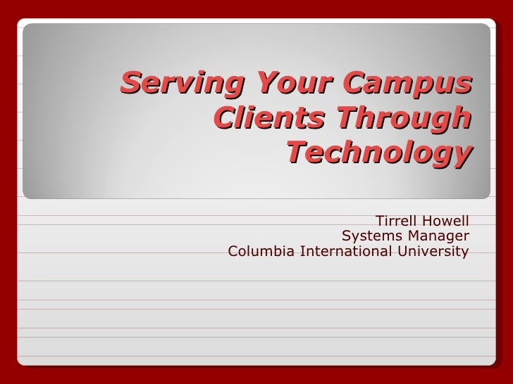 Serving Your Campus Clients Through Technology Tirrell Howell Systems Manager Columbia International University