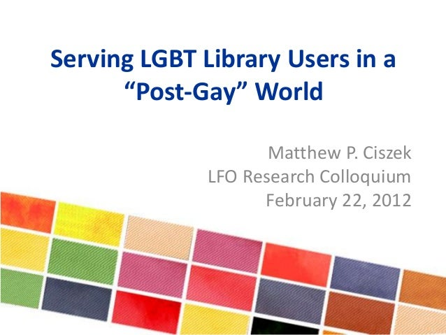 """Serving LGBT Library Users in a """"Post-Gay"""" World Matthew P. Ciszek LFO Research Colloquium February 22, 2012"""