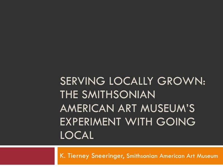 SERVING LOCALLY GROWN:  THE SMITHSONIAN AMERICAN ART MUSEUM'S EXPERIMENT WITH GOING LOCAL  K. Tierney Sneeringer,  Smithso...