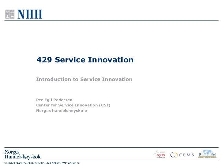 429 Service InnovationIntroduction to Service InnovationPer Egil PedersenCenter for Service Innovation (CSI)Norges handels...