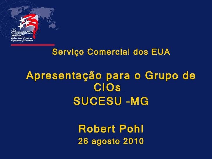 <ul><li>Serviço Comercial dos EUA </li></ul><ul><li>Apresentação para o Grupo de CIOs  </li></ul><ul><li>SUCESU –MG </li><...