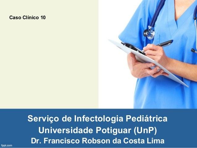 Serviço de Infectologia Pediátrica Universidade Potiguar (UnP) Dr. Francisco Robson da Costa Lima Caso Clínico 10