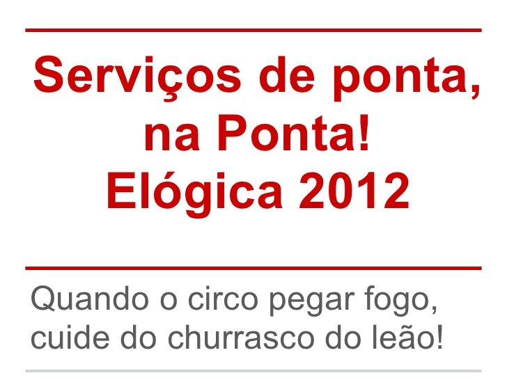 Serviços de ponta,    na Ponta!  Elógica 2012Quando o circo pegar fogo,cuide do churrasco do leão!