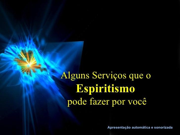 Alguns Serviços que o   Espiritismo pode fazer por você          Apresentação automática e sonorizada