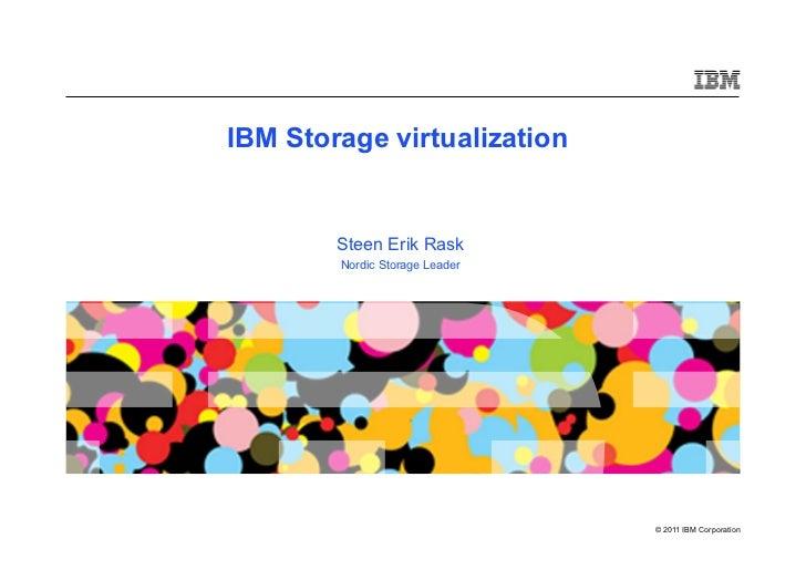 IBM Storage virtualization        Steen Erik Rask        Nordic Storage Leader                                © 2011 IBM C...