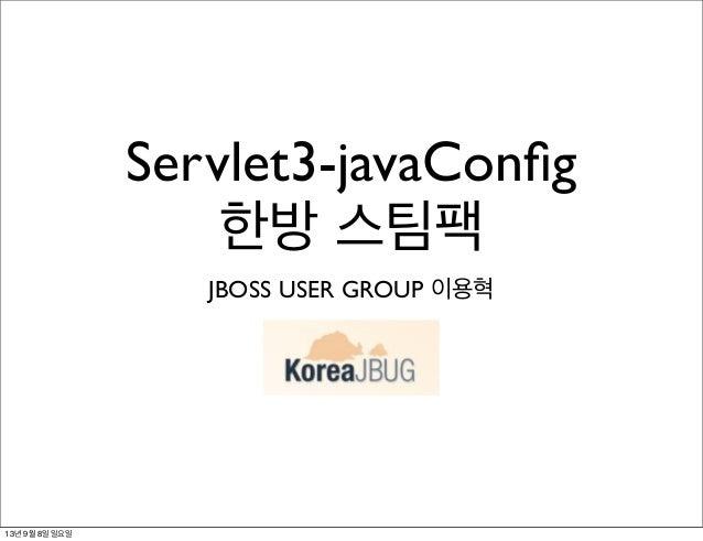 Servlet3-javaConfig 한방 스팀팩 JBOSS USER GROUP 이용혁 13년 9월 8일 일요일