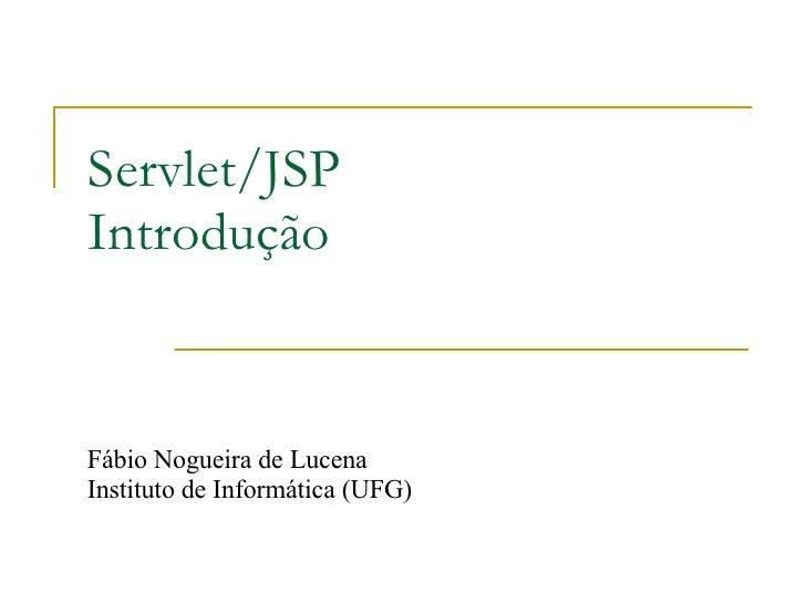Servlet/JSP Introdução Fábio Nogueira de Lucena Instituto de Informática (UFG)