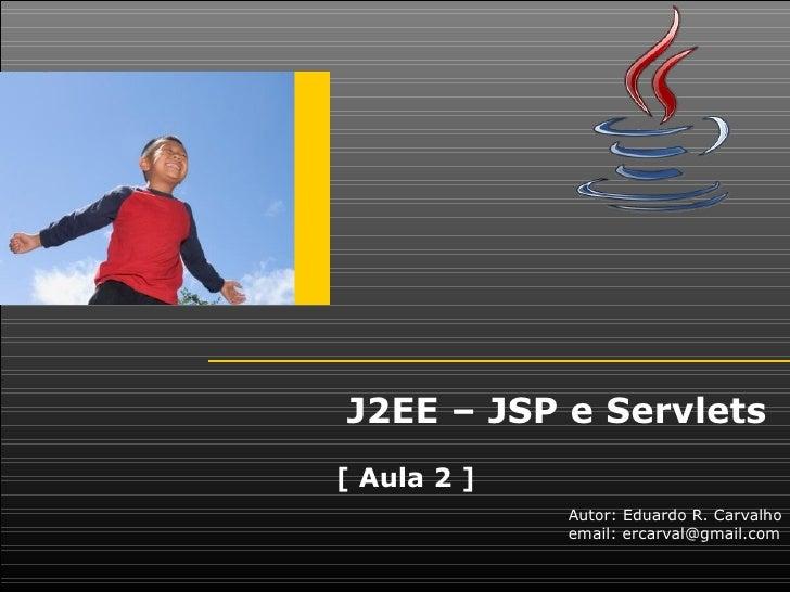 J2EE – JSP e Servlets[ Aula 2 ]             Autor: Eduardo R. Carvalho             email: ercarval@gmail.com