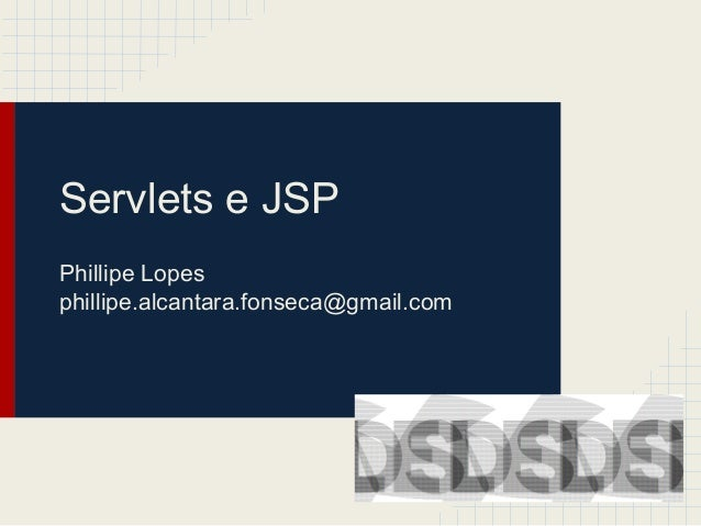 Servlets e JSP Phillipe Lopes phillipe.alcantara.fonseca@gmail.com