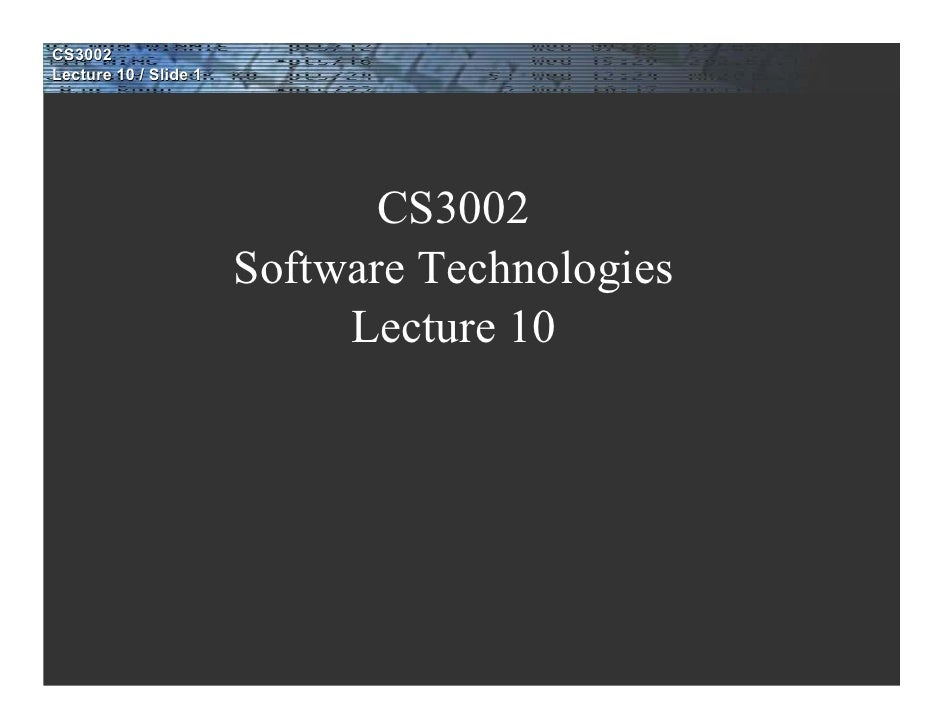 CS3002 Lecture 10 / Slide 1                                   CS3002                        Software Technologies         ...