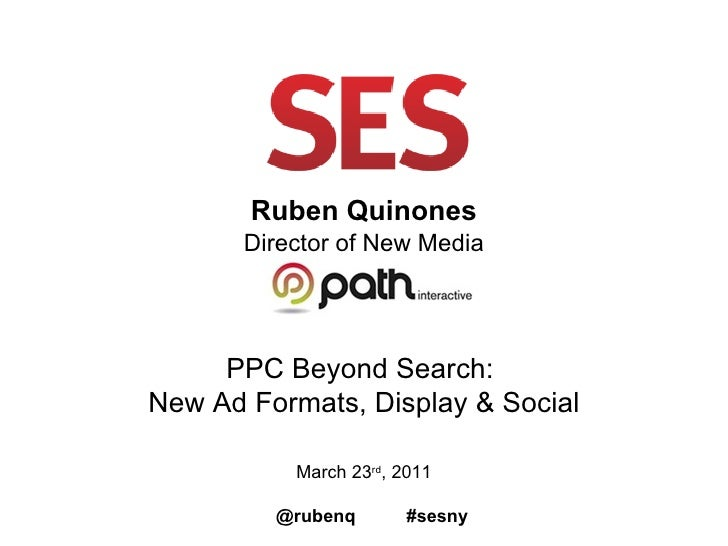 Ruben Quinones Director of New Media PPC Beyond Search:  New Ad Formats, Display & Social March 23 rd , 2011 @rubenq  #sesny