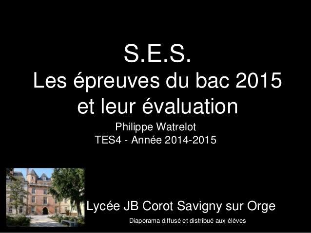 S.E.S.  Les épreuves du bac 2015  et leur évaluation  Philippe Watrelot  TES4 - Année 2014-2015  Lycée JB Corot Savigny su...