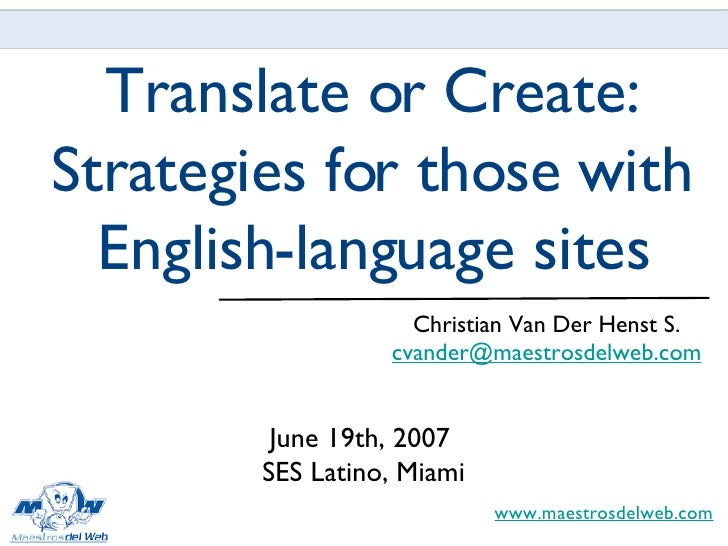 Translate or Create: Strategies for those with English-language sites <ul><li>Christian Van Der Henst S. </li></ul><ul><li...