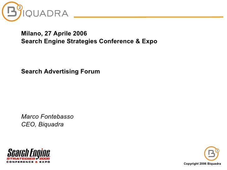 Milano, 27 Aprile 2006 Search Engine Strategies Conference & Expo Search Advertising Forum Marco Fontebasso CEO, Biquadra