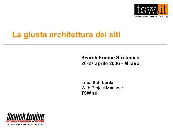 La giusta architettura dei siti Search Engine Strategies 26-27 aprile 2006 - Milano Luca Schibuola Web Project Manager TSW...
