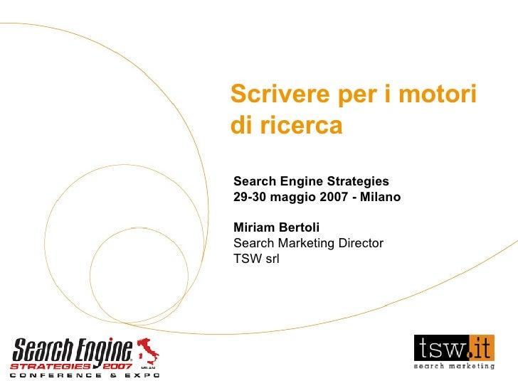 Scrivere per i motori di ricerca Search Engine Strategies 29-30 maggio 2007 - Milano Miriam Bertoli Search Marketing Direc...