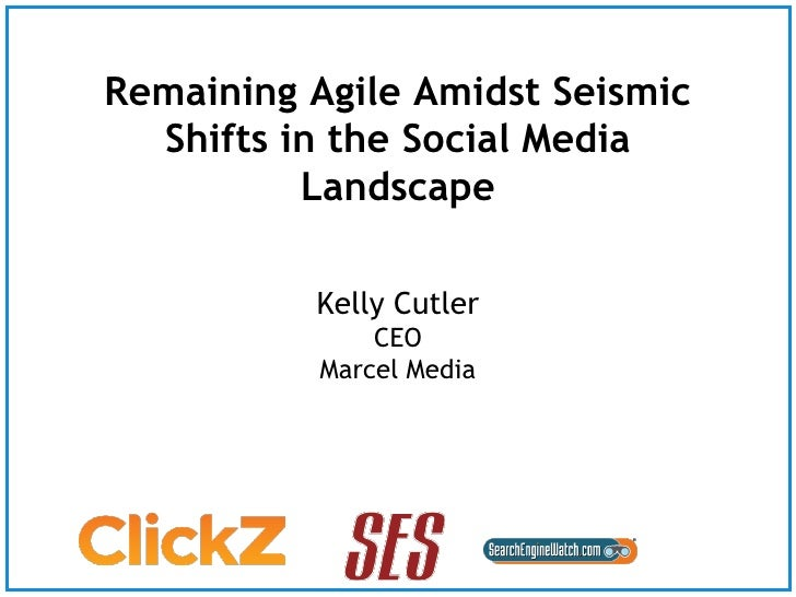 Remaining Agile Amidst Seismic   Shifts in the Social Media           Landscape            Kelly Cutler                CEO...