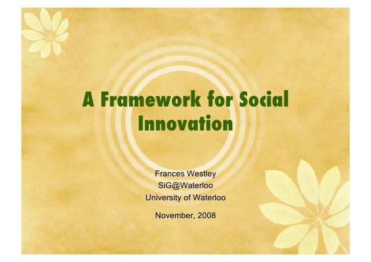 A Framework for Social       Innovation!          Frances Westley          SiG@Waterloo       University of Waterloo      ...