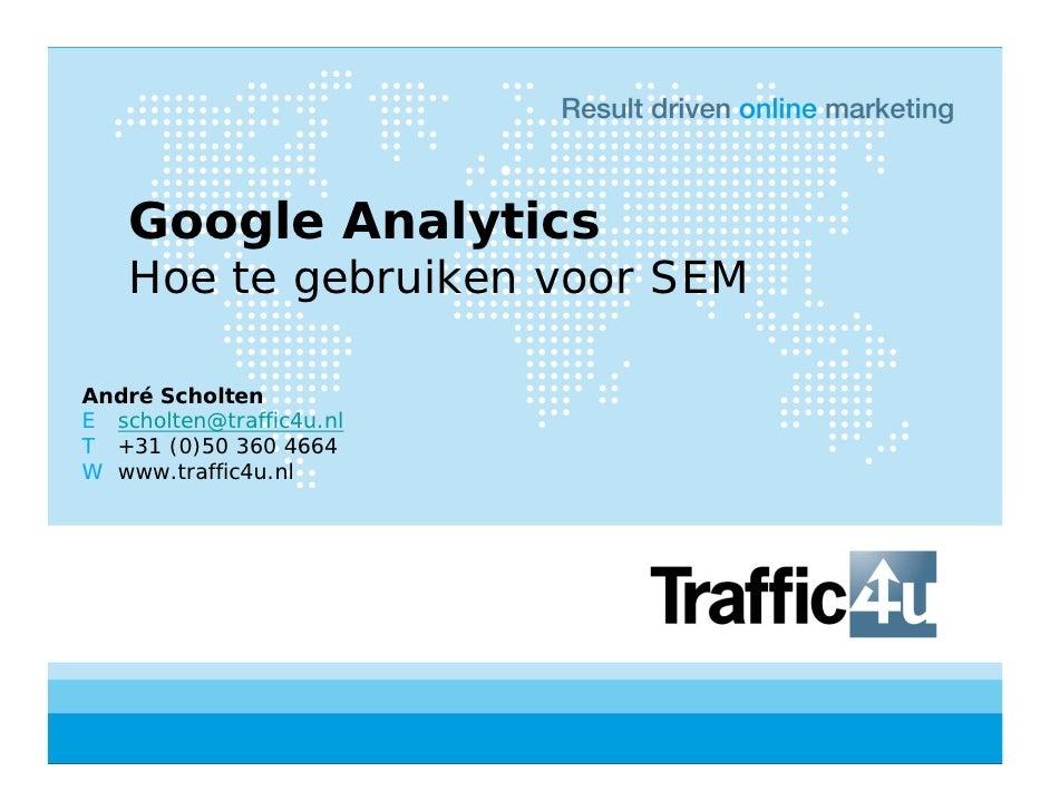 Google Analytics     Hoe te gebruiken voor SEM  André Scholten E scholten@traffic4u.nl T +31 (0)50 360 4664 W www.traffic4...