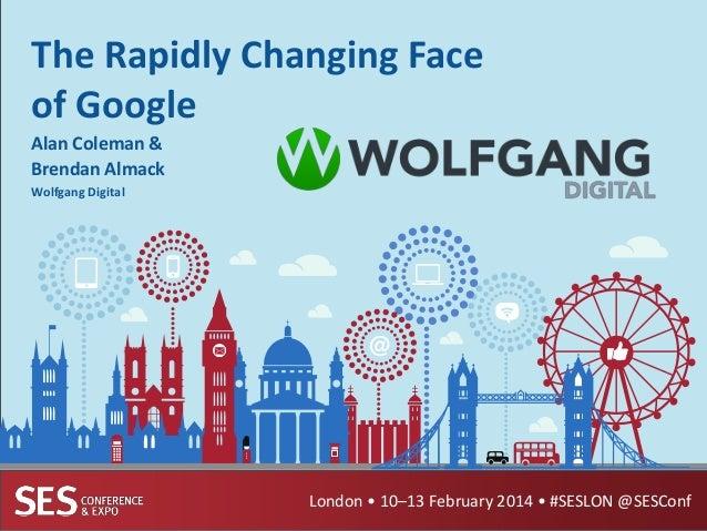 The Rapidly Changing Face of Google Alan Coleman & Brendan Almack Wolfgang Digital  London • 10–13 February 2014 • #SESLON...