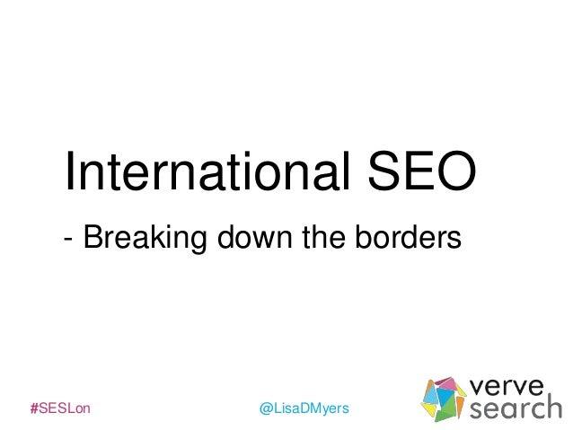 International SEO - Breaking down the borders  #SESLon  @LisaDMyers