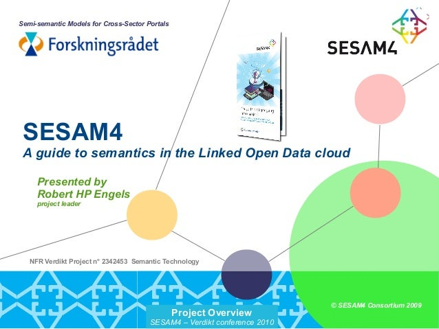 Project Overview SESAM4 – Verdikt conference 2010 © SESAM4 Consortium 2009 NFR Verdikt Project no 2342453 Semantic Technol...