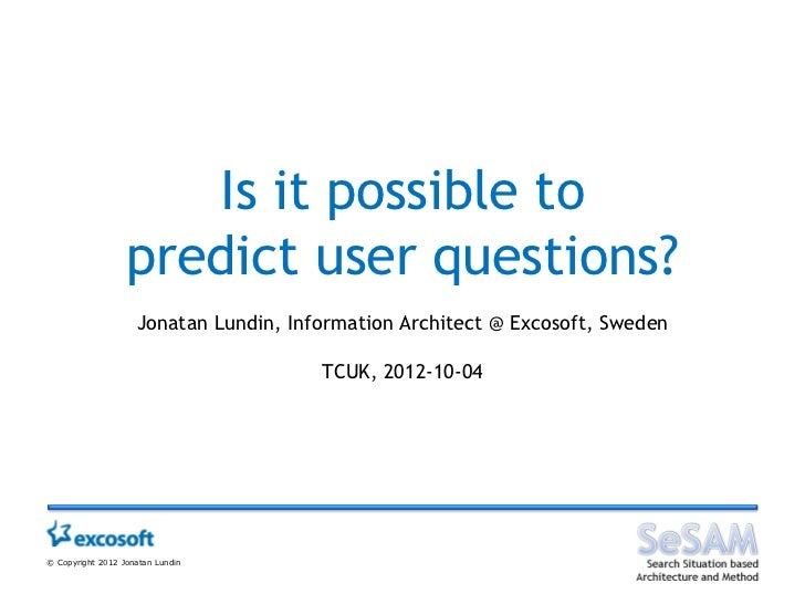 Is it possible to                  predict user questions?                    Jonatan Lundin, Information Architect @ Exco...