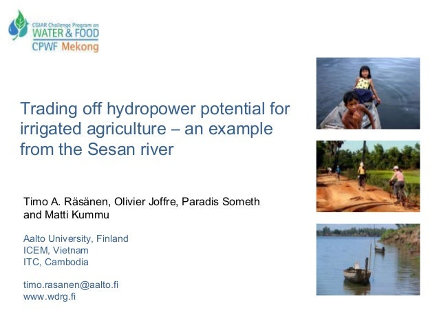 Trading off hydropower potential forirrigated agriculture – an examplefrom the Sesan riverTimo A. Räsänen, Olivier Joffre,...