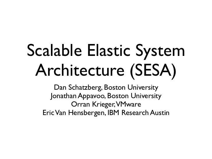 Scalable Elastic System Architecture (SESA)      Dan Schatzberg, Boston University     Jonathan Appavoo, Boston University...