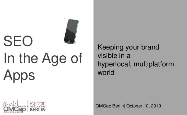 SEO In the Age of Apps  Keeping your brand visible in a hyperlocal, multiplatform world  OMCap Berlin| October 10, 2013