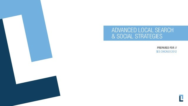 ADVANCED LOCAL SEARCH& SOCIAL STRATEGIES                PREPARED FOR //               SES CHICAGO 2012