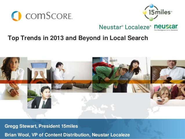 Top Trends in 2013 and Beyond in Local SearchGregg Stewart, President 15milesBrian Wool, VP of Content Distribution, Neust...