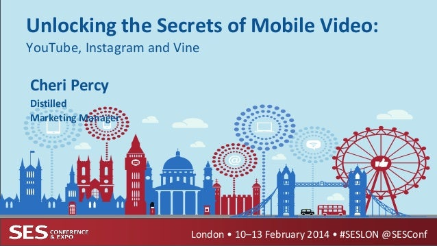Unlocking the Secrets of Mobile Video: YouTube, Instagram and Vine  Cheri Percy Distilled Marketing Manager  London • 10–1...