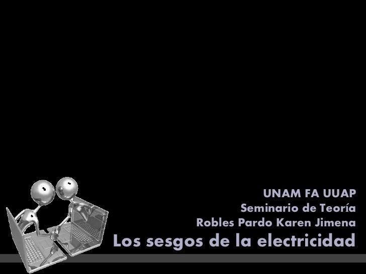 UNAM FA UUAP                Seminario de Teoría         Robles Pardo Karen JimenaLos sesgos de la electricidad