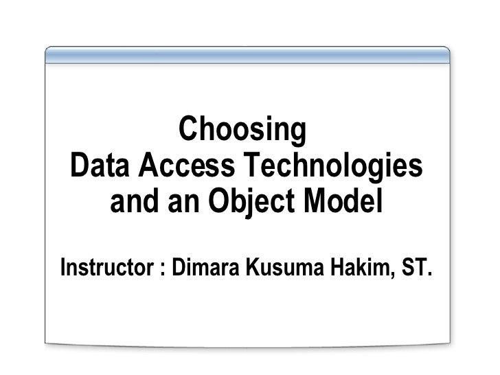 Choosing  Data Access Technologies and an Object Model Instructor : Dimara Kusuma Hakim, ST.