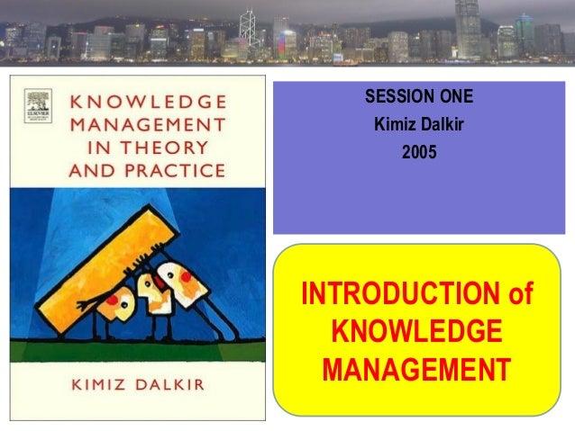 SESSION ONE Kimiz Dalkir 2005  INTRODUCTION of KNOWLEDGE MANAGEMENT
