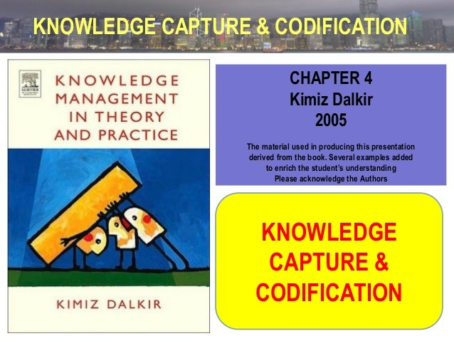 KNOWLEDGE CAPTURE & CODIFICATION CHAPTER 4 Kimiz Dalkir 2005 The material used in producing this presentation derived from...