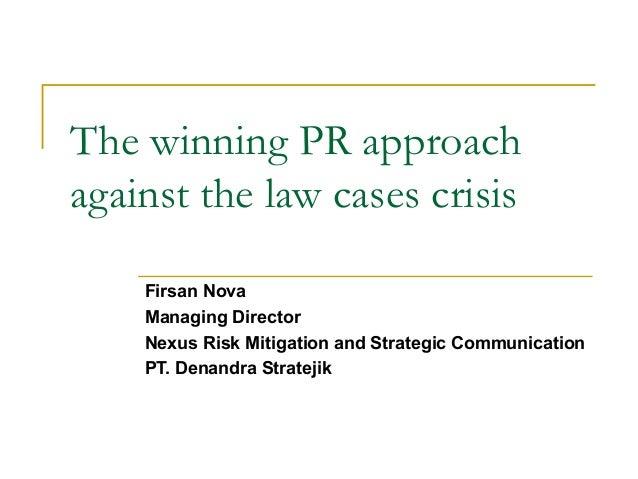 The winning PR approachagainst the law cases crisisFirsan NovaManaging DirectorNexus Risk Mitigation and Strategic Communi...